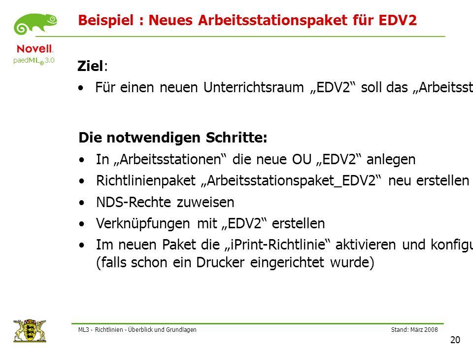 """Stand: März 2008 20 ML3 - Richtlinien - Überblick und Grundlagen Beispiel : Neues Arbeitsstationspaket für EDV2 Ziel: Für einen neuen Unterrichtsraum """"EDV2 soll das """"Arbeitsstationspaket_EDV2 erstellt werden Die notwendigen Schritte: In """"Arbeitsstationen die neue OU """"EDV2 anlegen Richtlinienpaket """"Arbeitsstationspaket_EDV2 neu erstellen NDS-Rechte zuweisen Verknüpfungen mit """"EDV2 erstellen Im neuen Paket die """"iPrint-Richtlinie aktivieren und konfigurieren (falls schon ein Drucker eingerichtet wurde)"""