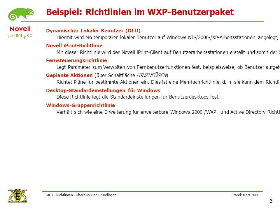 Stand: März 2008 6 ML3 - Richtlinien - Überblick und Grundlagen Beispiel: Richtlinien im WXP-Benutzerpaket Dynamischer Lokaler Benutzer (DLU) Hiermit wird ein temporärer lokaler Benutzer auf Windows NT-/2000-/XP-Arbeitsstationen angelegt, der mit dem NDS-User synchronisiert wird, nachdem er im eDirectory beglaubigt wurde.