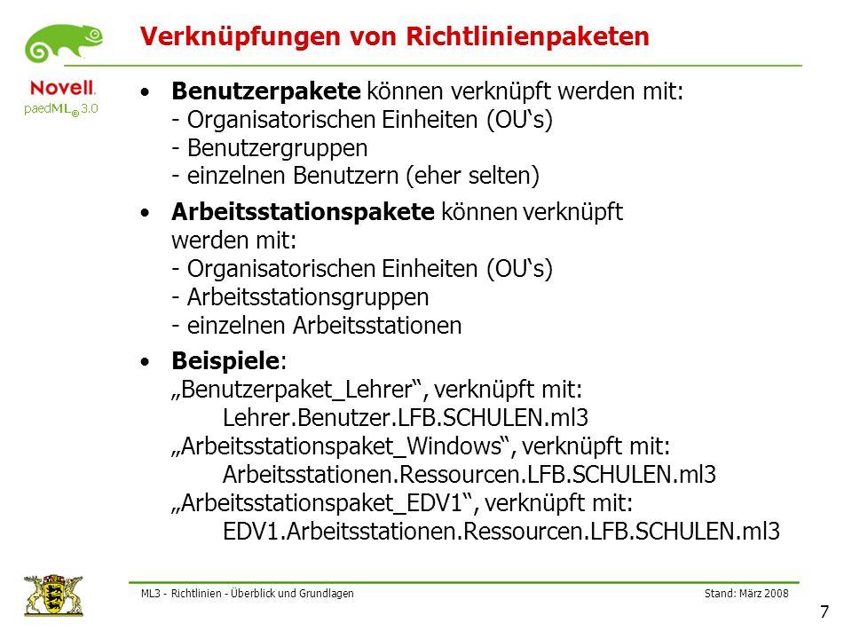 """Stand: März 2008 7 ML3 - Richtlinien - Überblick und Grundlagen Verknüpfungen von Richtlinienpaketen Benutzerpakete können verknüpft werden mit: - Organisatorischen Einheiten (OU's) - Benutzergruppen - einzelnen Benutzern (eher selten) Arbeitsstationspakete können verknüpft werden mit: - Organisatorischen Einheiten (OU's) - Arbeitsstationsgruppen - einzelnen Arbeitsstationen Beispiele: """"Benutzerpaket_Lehrer , verknüpft mit: Lehrer.Benutzer.LFB.SCHULEN.ml3 """"Arbeitsstationspaket_Windows , verknüpft mit: Arbeitsstationen.Ressourcen.LFB.SCHULEN.ml3 """"Arbeitsstationspaket_EDV1 , verknüpft mit: EDV1.Arbeitsstationen.Ressourcen.LFB.SCHULEN.ml3"""