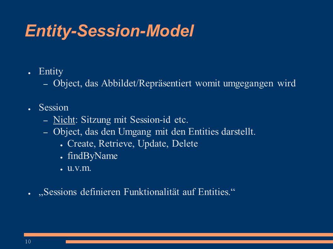 10 Entity-Session-Model ● Entity – Object, das Abbildet/Repräsentiert womit umgegangen wird ● Session – Nicht: Sitzung mit Session-id etc. – Object, d