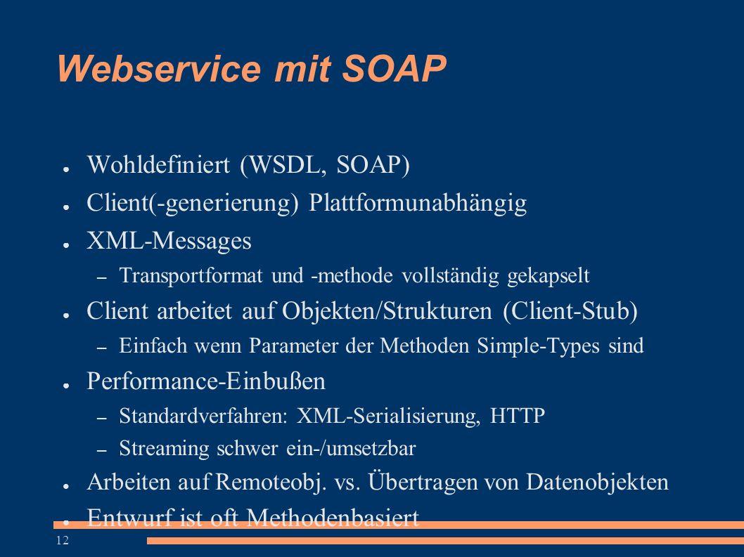 12 Webservice mit SOAP ● Wohldefiniert (WSDL, SOAP) ● Client(-generierung) Plattformunabhängig ● XML-Messages – Transportformat und -methode vollständ