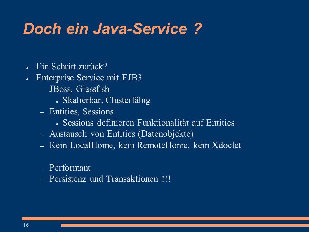 16 Doch ein Java-Service ? ● Ein Schritt zurück? ● Enterprise Service mit EJB3 – JBoss, Glassfish ● Skalierbar, Clusterfähig – Entities, Sessions ● Se