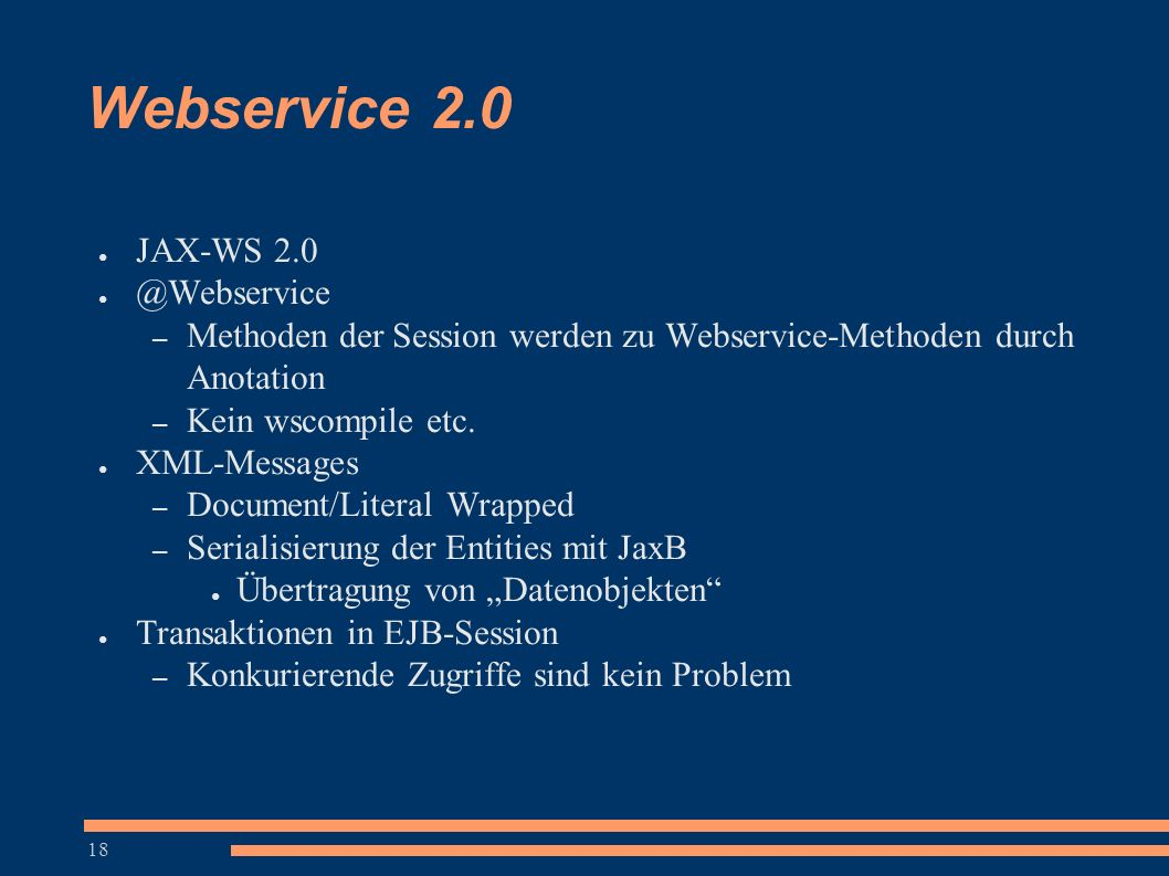 18 Webservice 2.0 ● JAX-WS 2.0 ● @Webservice – Methoden der Session werden zu Webservice-Methoden durch Anotation – Kein wscompile etc.