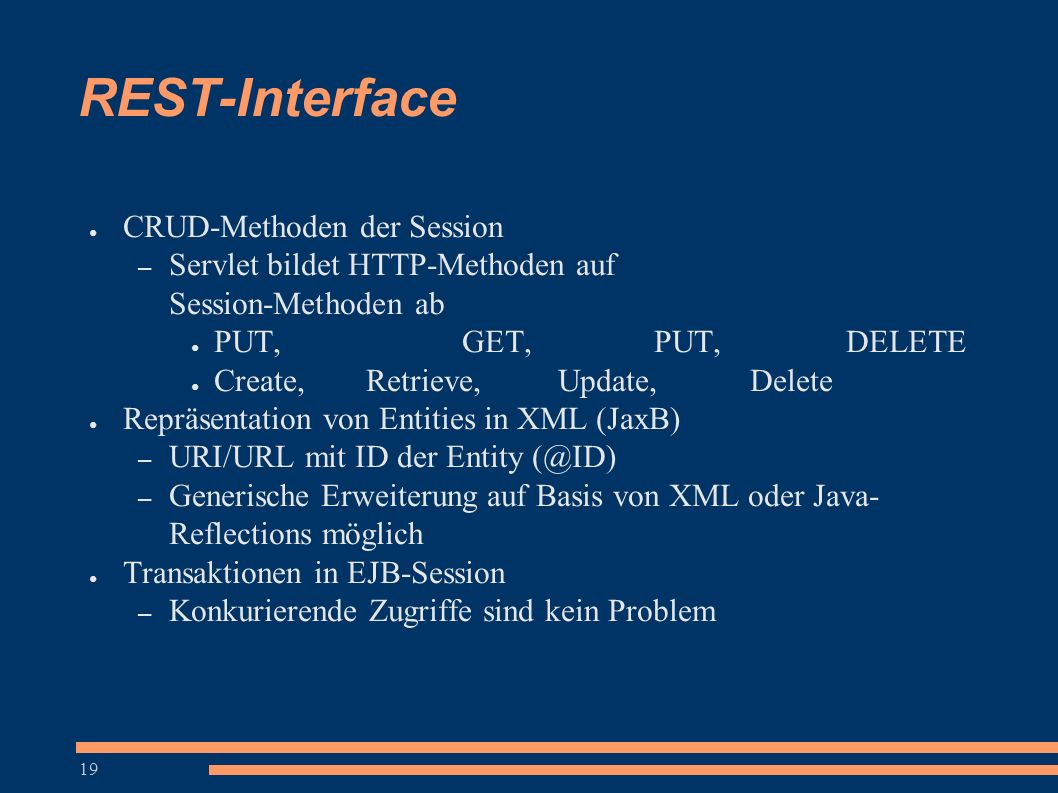 19 REST-Interface ● CRUD-Methoden der Session – Servlet bildet HTTP-Methoden auf Session-Methoden ab ● PUT, GET, PUT, DELETE ● Create, Retrieve, Update, Delete ● Repräsentation von Entities in XML (JaxB) – URI/URL mit ID der Entity (@ID) – Generische Erweiterung auf Basis von XML oder Java- Reflections möglich ● Transaktionen in EJB-Session – Konkurierende Zugriffe sind kein Problem