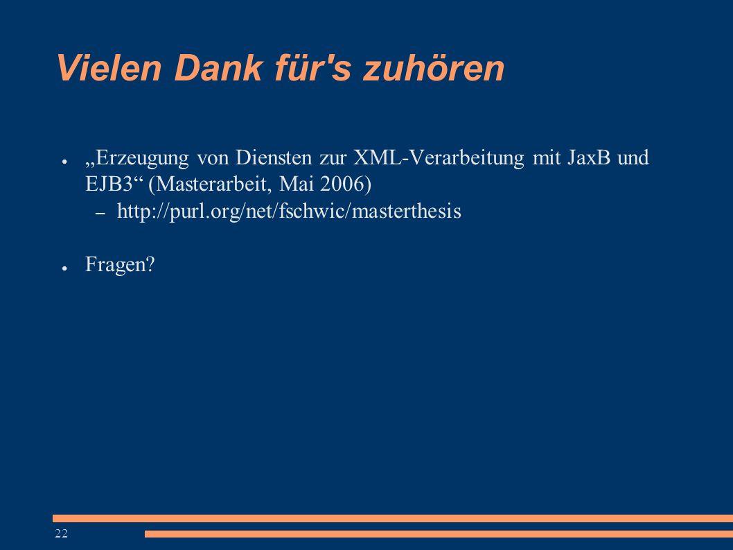 """22 ● """"Erzeugung von Diensten zur XML-Verarbeitung mit JaxB und EJB3"""" (Masterarbeit, Mai 2006) – http://purl.org/net/fschwic/masterthesis ● Fragen? Vie"""