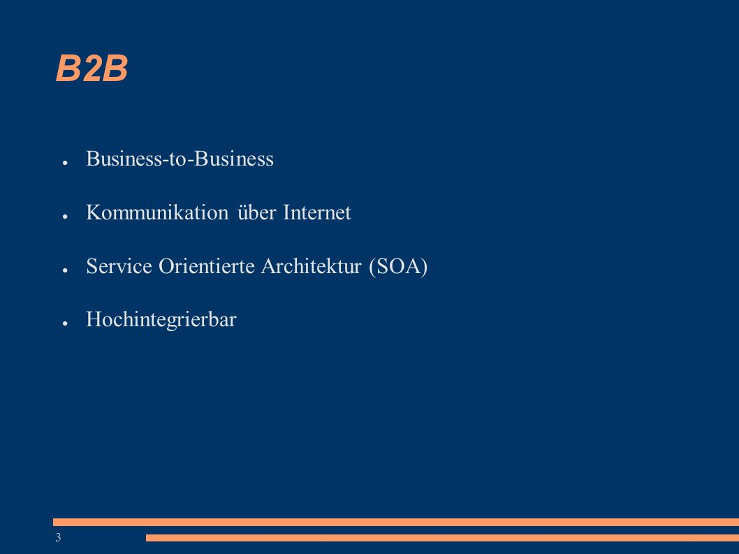 3 B2B ● Business-to-Business ● Kommunikation über Internet ● Service Orientierte Architektur (SOA) ● Hochintegrierbar