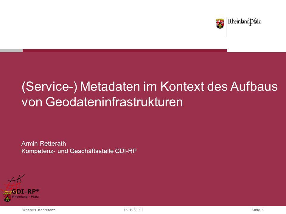 Slide 1 Where2B Konferenz09.12.2010 (Service-) Metadaten im Kontext des Aufbaus von Geodateninfrastrukturen Armin Retterath Kompetenz- und Geschäftsstelle GDI-RP