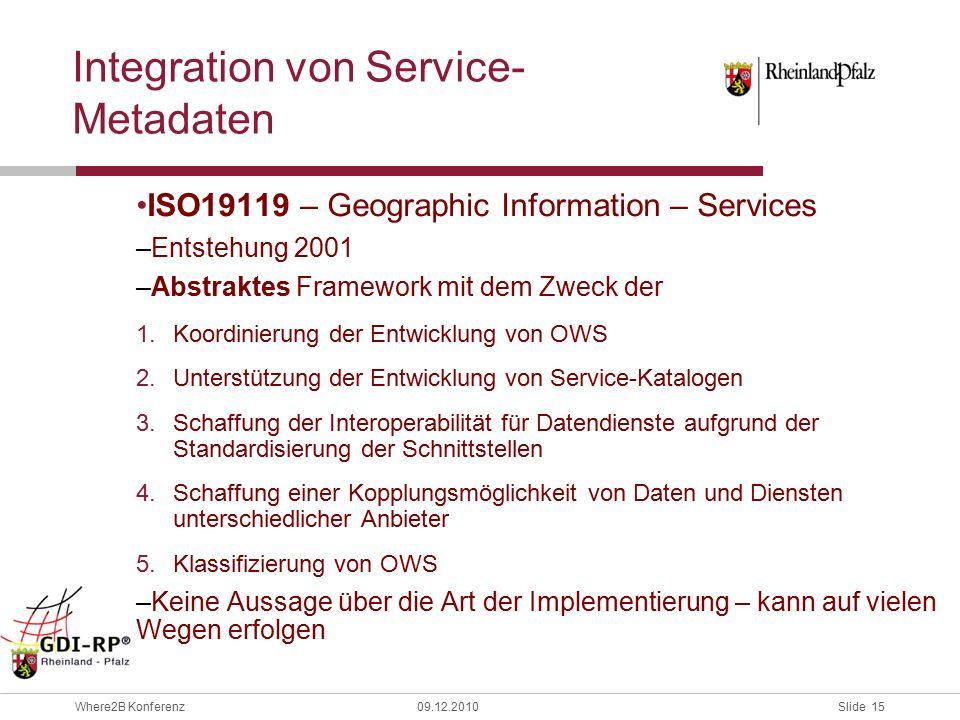 Slide 15 Where2B Konferenz09.12.2010 ISO19119 – Geographic Information – Services –Entstehung 2001 –Abstraktes Framework mit dem Zweck der 1.Koordinierung der Entwicklung von OWS 2.Unterstützung der Entwicklung von Service-Katalogen 3.Schaffung der Interoperabilität für Datendienste aufgrund der Standardisierung der Schnittstellen 4.Schaffung einer Kopplungsmöglichkeit von Daten und Diensten unterschiedlicher Anbieter 5.Klassifizierung von OWS –Keine Aussage über die Art der Implementierung – kann auf vielen Wegen erfolgen Integration von Service- Metadaten
