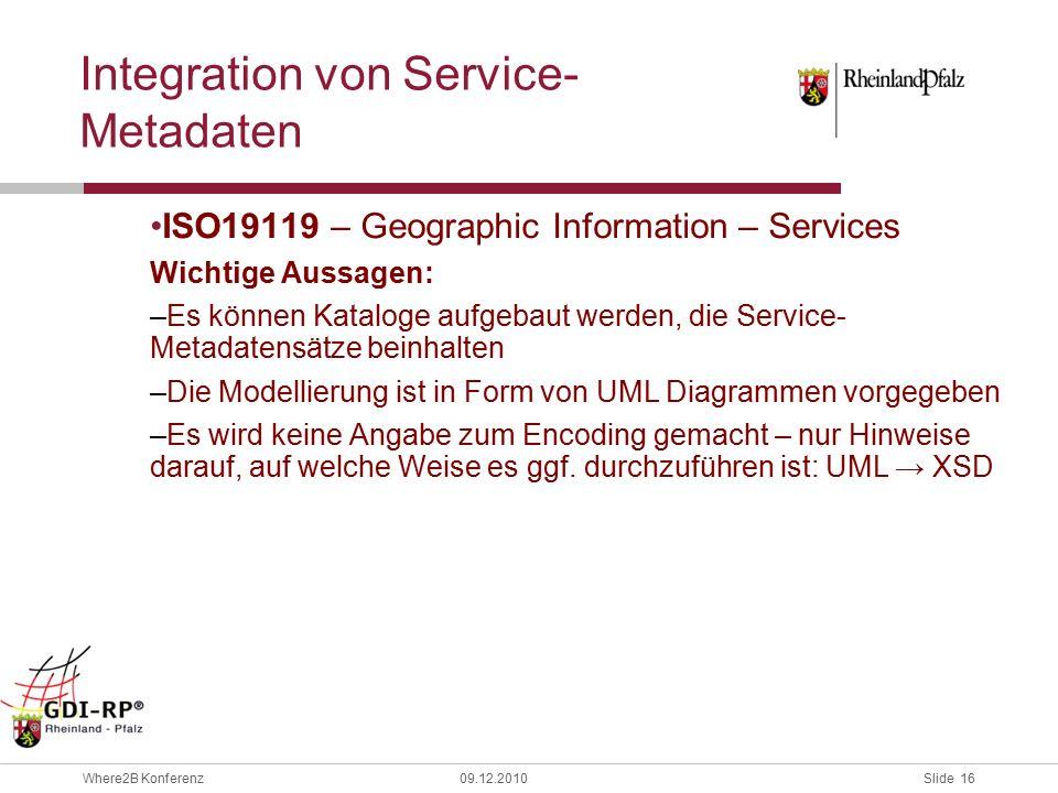 Slide 16 Where2B Konferenz09.12.2010 ISO19119 – Geographic Information – Services Wichtige Aussagen: –Es können Kataloge aufgebaut werden, die Service- Metadatensätze beinhalten –Die Modellierung ist in Form von UML Diagrammen vorgegeben –Es wird keine Angabe zum Encoding gemacht – nur Hinweise darauf, auf welche Weise es ggf.