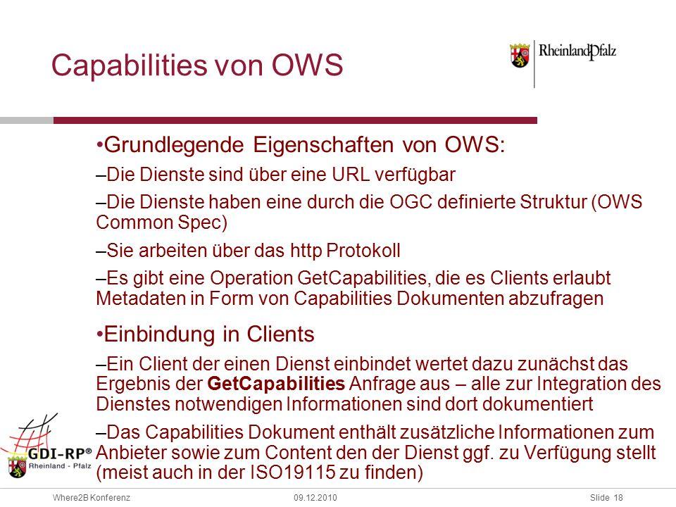 Slide 18 Where2B Konferenz09.12.2010 Capabilities von OWS Grundlegende Eigenschaften von OWS: –Die Dienste sind über eine URL verfügbar –Die Dienste haben eine durch die OGC definierte Struktur (OWS Common Spec) –Sie arbeiten über das http Protokoll –Es gibt eine Operation GetCapabilities, die es Clients erlaubt Metadaten in Form von Capabilities Dokumenten abzufragen Einbindung in Clients –Ein Client der einen Dienst einbindet wertet dazu zunächst das Ergebnis der GetCapabilities Anfrage aus – alle zur Integration des Dienstes notwendigen Informationen sind dort dokumentiert –Das Capabilities Dokument enthält zusätzliche Informationen zum Anbieter sowie zum Content den der Dienst ggf.