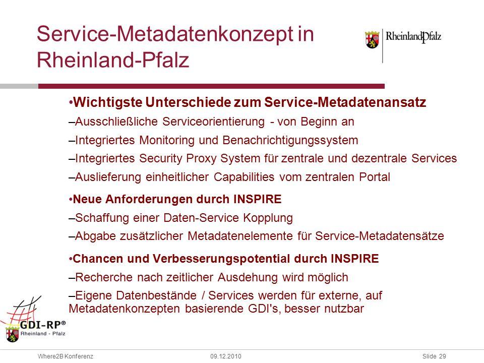 Slide 29 Where2B Konferenz09.12.2010 Service-Metadatenkonzept in Rheinland-Pfalz Wichtigste Unterschiede zum Service-Metadatenansatz –Ausschließliche Serviceorientierung - von Beginn an –Integriertes Monitoring und Benachrichtigungssystem –Integriertes Security Proxy System für zentrale und dezentrale Services –Auslieferung einheitlicher Capabilities vom zentralen Portal Neue Anforderungen durch INSPIRE –Schaffung einer Daten-Service Kopplung –Abgabe zusätzlicher Metadatenelemente für Service-Metadatensätze Chancen und Verbesserungspotential durch INSPIRE –Recherche nach zeitlicher Ausdehung wird möglich –Eigene Datenbestände / Services werden für externe, auf Metadatenkonzepten basierende GDI s, besser nutzbar