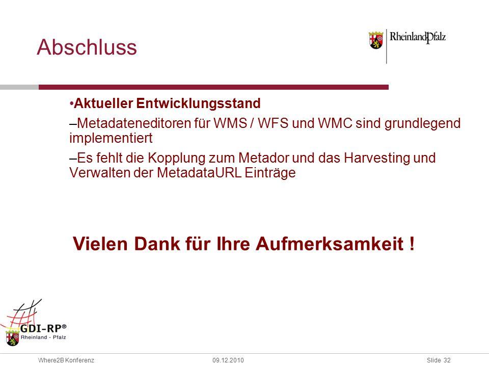 Slide 32 Where2B Konferenz09.12.2010 Abschluss Aktueller Entwicklungsstand –Metadateneditoren für WMS / WFS und WMC sind grundlegend implementiert –Es fehlt die Kopplung zum Metador und das Harvesting und Verwalten der MetadataURL Einträge Vielen Dank für Ihre Aufmerksamkeit !
