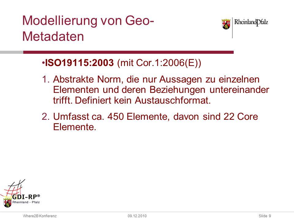Slide 9 Where2B Konferenz09.12.2010 Modellierung von Geo- Metadaten ISO19115:2003 (mit Cor.1:2006(E)) 1.Abstrakte Norm, die nur Aussagen zu einzelnen Elementen und deren Beziehungen untereinander trifft.
