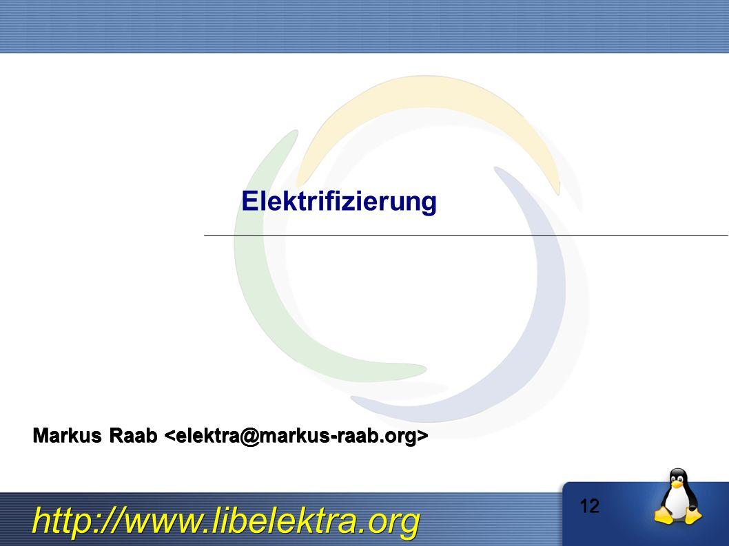 http://www.libelektra.org Elektrifizierung Markus Raab Markus Raab 12