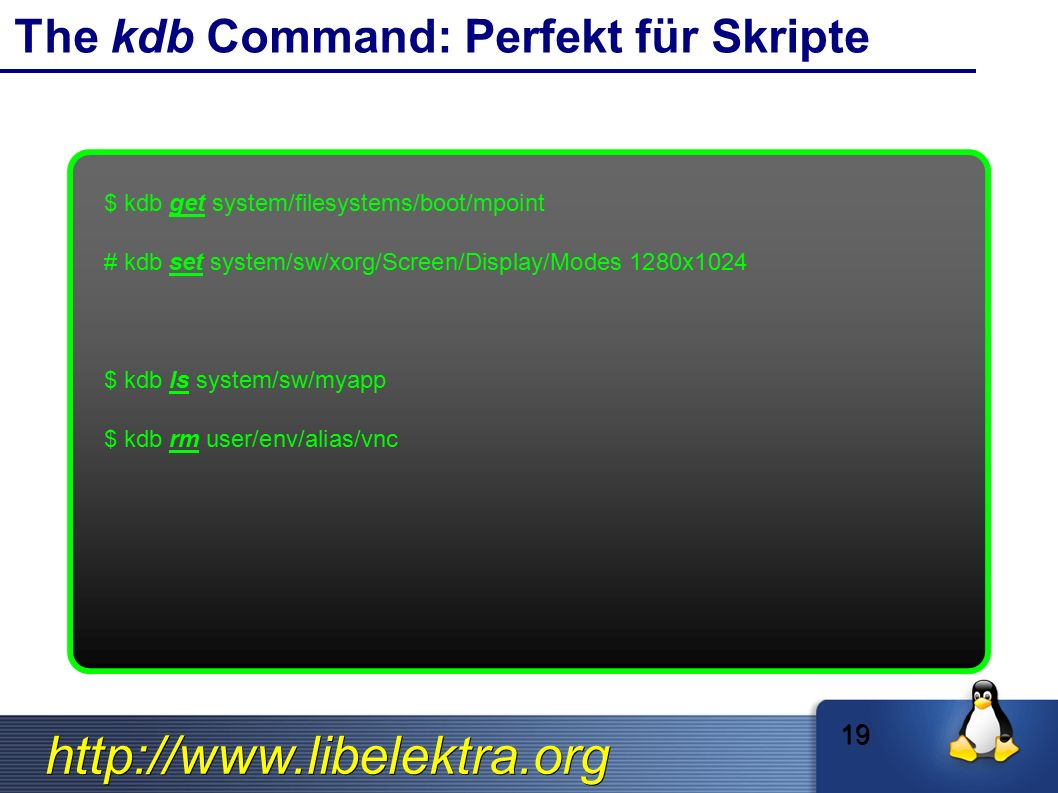 http://www.libelektra.org The kdb Command: Perfekt für Skripte $ kdb get system/filesystems/boot/mpoint # kdb set system/sw/xorg/Screen/Display/Modes 1280x1024 $ kdb ls system/sw/myapp $ kdb rm user/env/alias/vnc 19