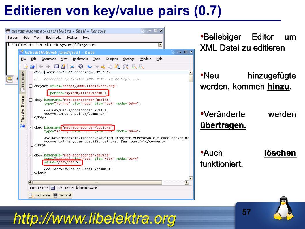 http://www.libelektra.org Editieren von key/value pairs (0.7) Beliebiger Editor um XML Datei zu editieren Beliebiger Editor um XML Datei zu editieren Neu hinzugefügte werden, kommen hinzu.