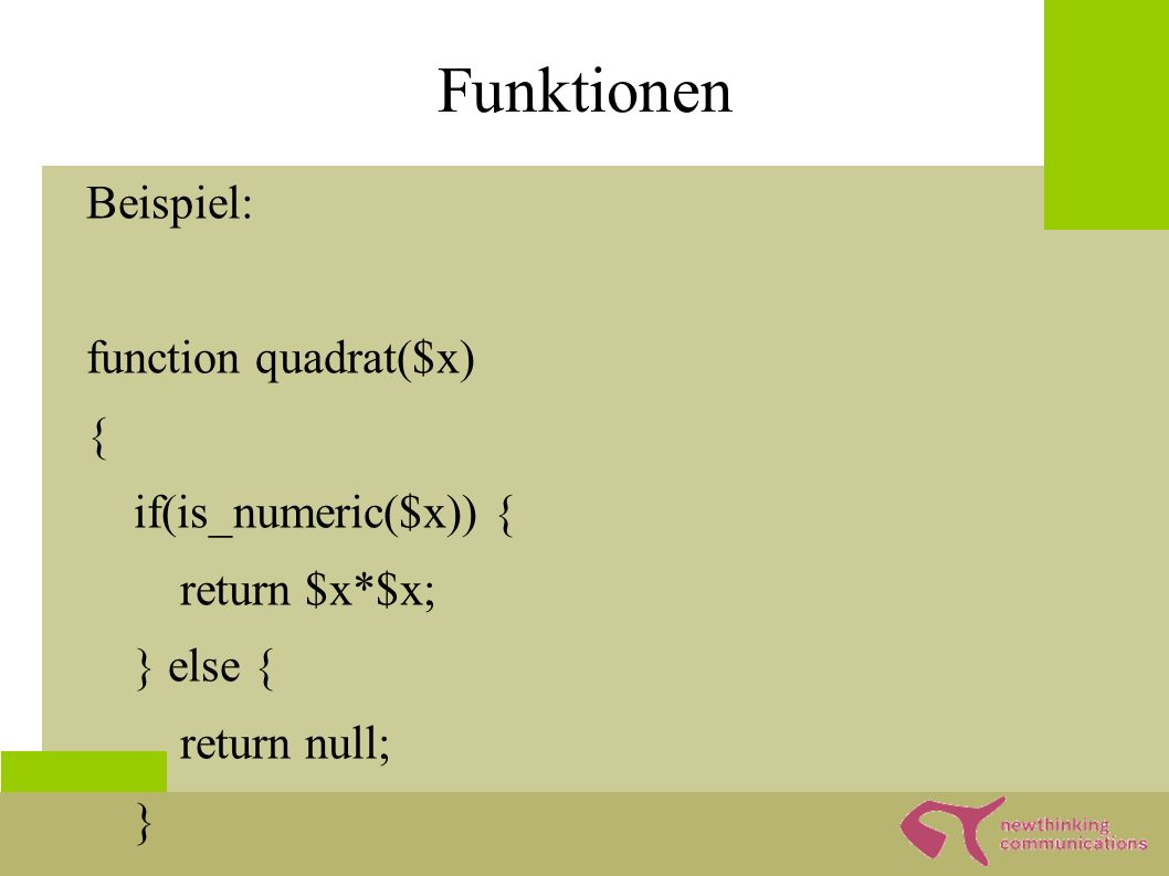 Funktionen Beispiel: function quadrat($x) { if(is_numeric($x)) { return $x*$x; } else { return null; } echo quadrat(5);