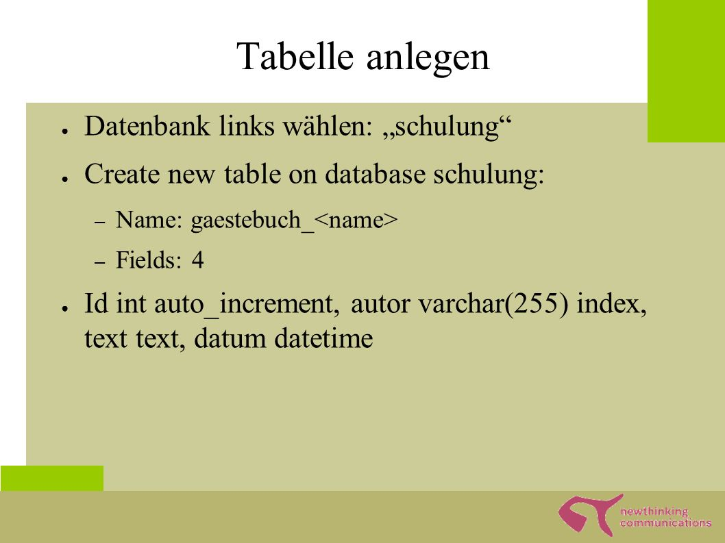 "Tabelle anlegen ● Datenbank links wählen: ""schulung ● Create new table on database schulung: – Name: gaestebuch_ – Fields: 4 ● Id int auto_increment, autor varchar(255) index, text text, datum datetime"