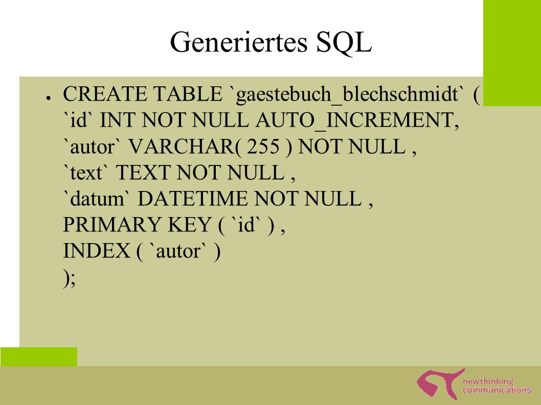 Generiertes SQL ● CREATE TABLE `gaestebuch_blechschmidt` ( `id` INT NOT NULL AUTO_INCREMENT, `autor` VARCHAR( 255 ) NOT NULL, `text` TEXT NOT NULL, `d