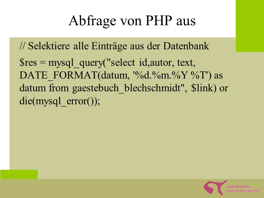 Abfrage von PHP aus // Selektiere alle Einträge aus der Datenbank $res = mysql_query( select id,autor, text, DATE_FORMAT(datum, %d.%m.%Y %T ) as datum from gaestebuch_blechschmidt , $link) or die(mysql_error());