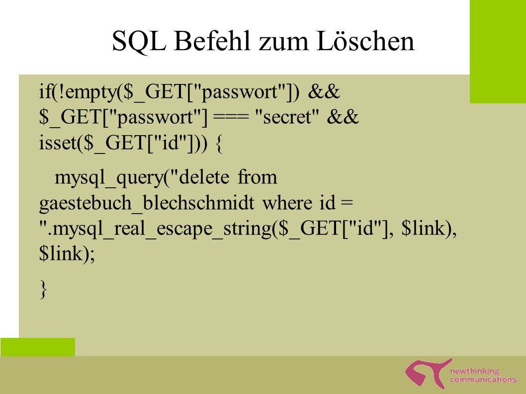 SQL Befehl zum Löschen if(!empty($_GET[ passwort ]) && $_GET[ passwort ] === secret && isset($_GET[ id ])) { mysql_query( delete from gaestebuch_blechschmidt where id = .mysql_real_escape_string($_GET[ id ], $link), $link); }