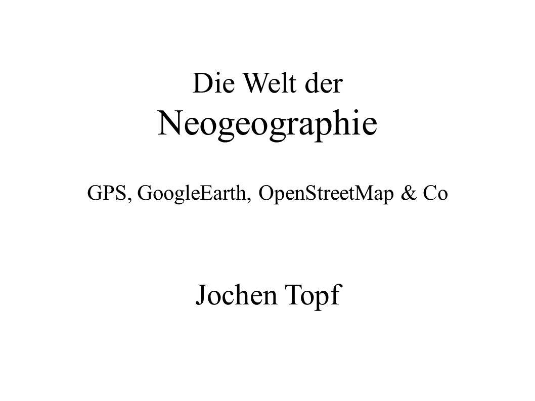 Die Welt der Neogeographie GPS, GoogleEarth, OpenStreetMap & Co Jochen Topf