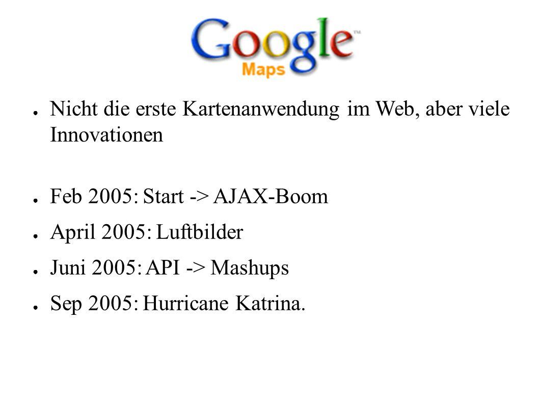 ● Nicht die erste Kartenanwendung im Web, aber viele Innovationen ● Feb 2005: Start -> AJAX-Boom ● April 2005: Luftbilder ● Juni 2005: API -> Mashups