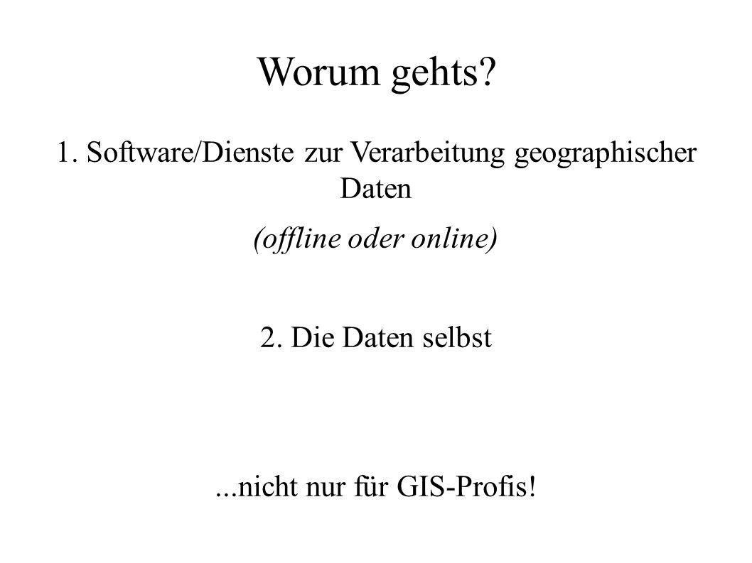 Worum gehts? 1. Software/Dienste zur Verarbeitung geographischer Daten (offline oder online) 2. Die Daten selbst...nicht nur für GIS-Profis!