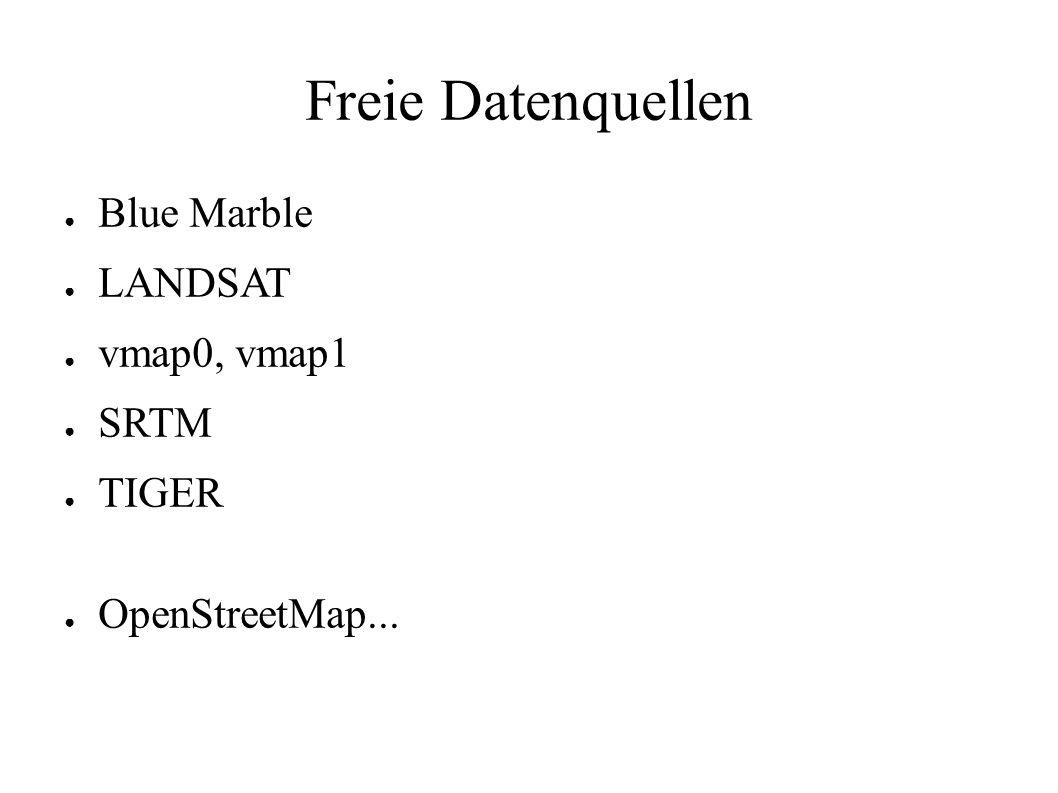 Freie Datenquellen ● Blue Marble ● LANDSAT ● vmap0, vmap1 ● SRTM ● TIGER ● OpenStreetMap...