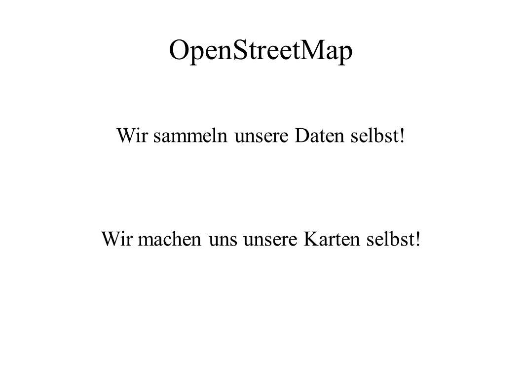 OpenStreetMap Wir sammeln unsere Daten selbst! Wir machen uns unsere Karten selbst!