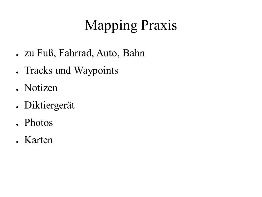 Mapping Praxis ● zu Fuß, Fahrrad, Auto, Bahn ● Tracks und Waypoints ● Notizen ● Diktiergerät ● Photos ● Karten