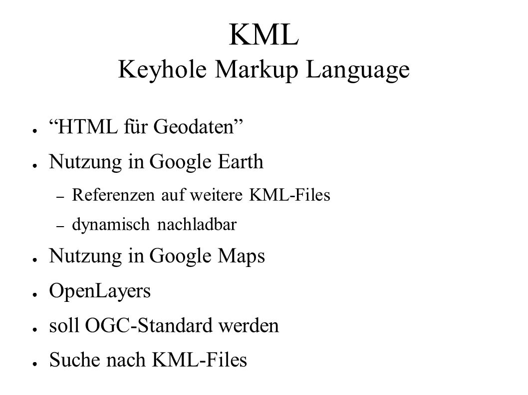 """KML Keyhole Markup Language ● """"HTML für Geodaten"""" ● Nutzung in Google Earth – Referenzen auf weitere KML-Files – dynamisch nachladbar ● Nutzung in Goo"""