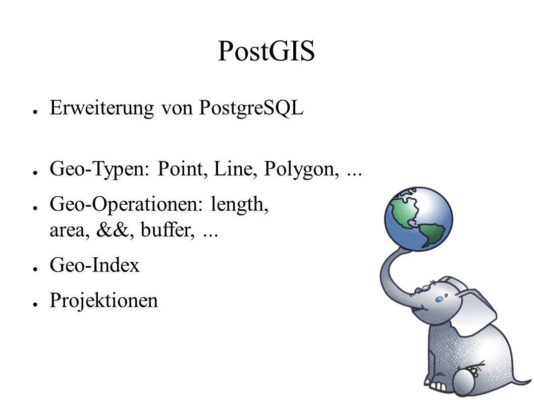 PostGIS ● Erweiterung von PostgreSQL ● Geo-Typen: Point, Line, Polygon,... ● Geo-Operationen: length, area, &&, buffer,... ● Geo-Index ● Projektionen