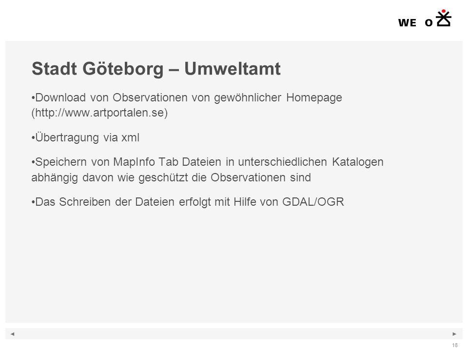 ◄ ► 16 Stadt Göteborg – Umweltamt Download von Observationen von gewöhnlicher Homepage (http://www.artportalen.se) Übertragung via xml Speichern von MapInfo Tab Dateien in unterschiedlichen Katalogen abhängig davon wie geschützt die Observationen sind Das Schreiben der Dateien erfolgt mit Hilfe von GDAL/OGR