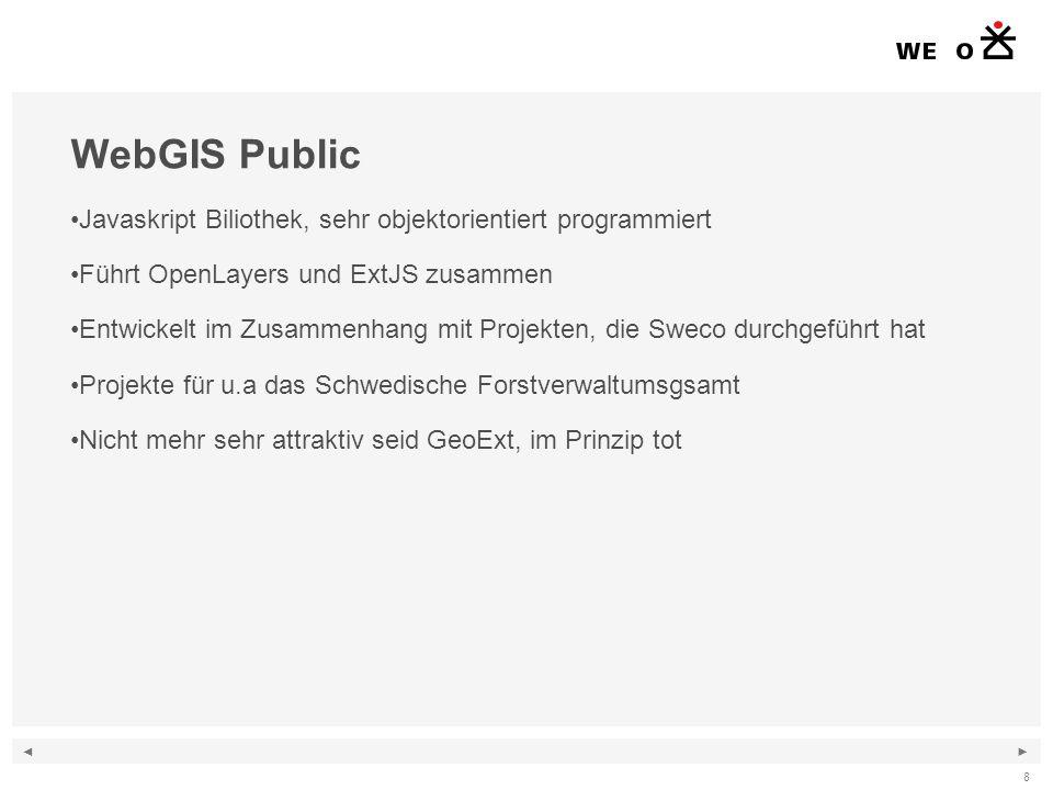 ◄ ► 8 WebGIS Public Javaskript Biliothek, sehr objektorientiert programmiert Führt OpenLayers und ExtJS zusammen Entwickelt im Zusammenhang mit Projekten, die Sweco durchgeführt hat Projekte für u.a das Schwedische Forstverwaltumsgsamt Nicht mehr sehr attraktiv seid GeoExt, im Prinzip tot