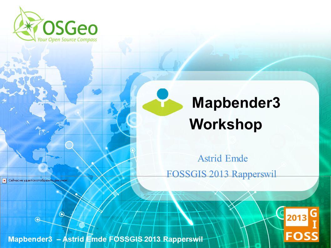 Mapbender3 – Astrid Emde FOSSGIS 2013 Rapperswil Mapbender3 Workshop Astrid Emde FOSSGIS 2013 Rapperswil
