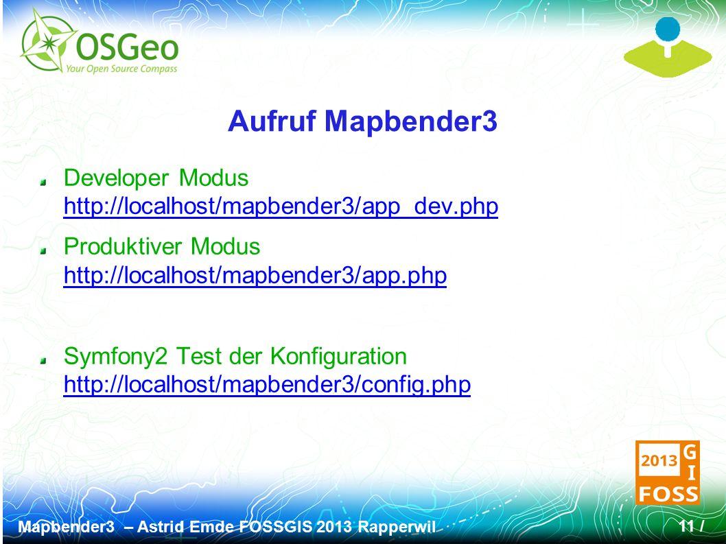 Mapbender3 – Astrid Emde FOSSGIS 2013 Rapperwil 11 / Aufruf Mapbender3 Developer Modus http://localhost/mapbender3/app_dev.php http://localhost/mapbender3/app_dev.php Produktiver Modus http://localhost/mapbender3/app.php http://localhost/mapbender3/app.php Symfony2 Test der Konfiguration http://localhost/mapbender3/config.php http://localhost/mapbender3/config.php
