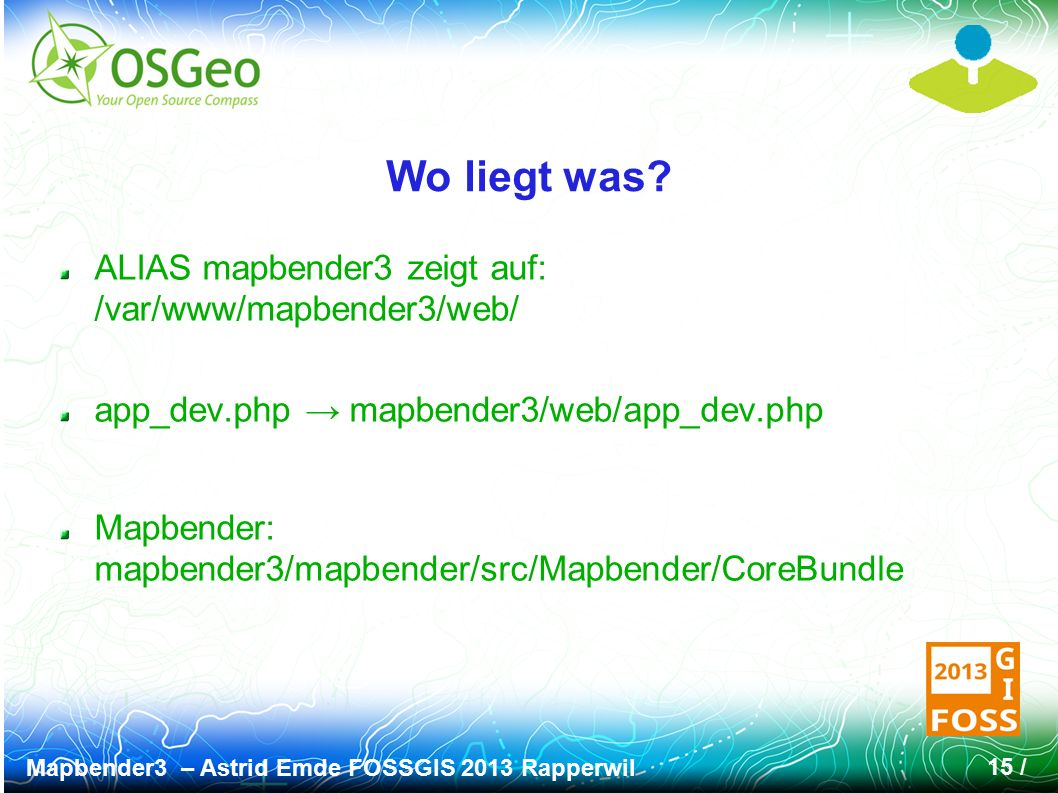 Mapbender3 – Astrid Emde FOSSGIS 2013 Rapperwil 15 / Wo liegt was? ALIAS mapbender3 zeigt auf: /var/www/mapbender3/web/ app_dev.php → mapbender3/web/a