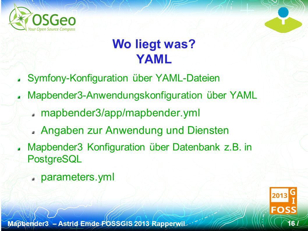 Mapbender3 – Astrid Emde FOSSGIS 2013 Rapperwil 16 / Wo liegt was? YAML Symfony-Konfiguration über YAML-Dateien Mapbender3-Anwendungskonfiguration übe