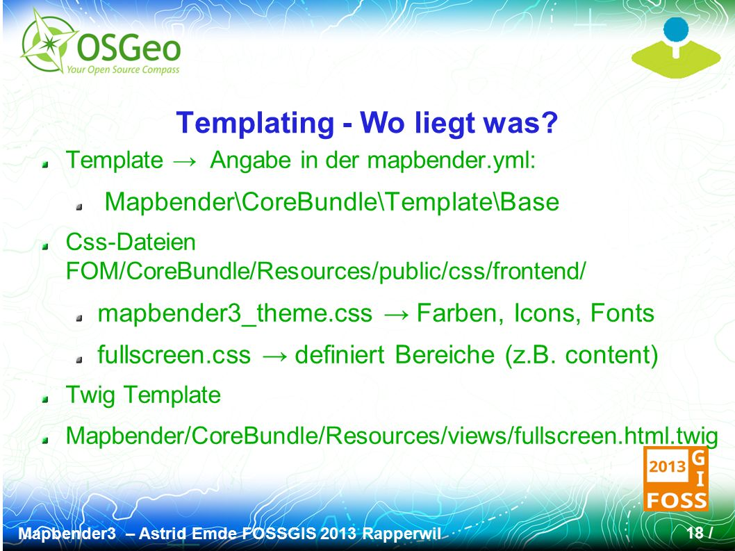 Mapbender3 – Astrid Emde FOSSGIS 2013 Rapperwil 18 / Templating - Wo liegt was? Template → Angabe in der mapbender.yml: Mapbender\CoreBundle\Template\