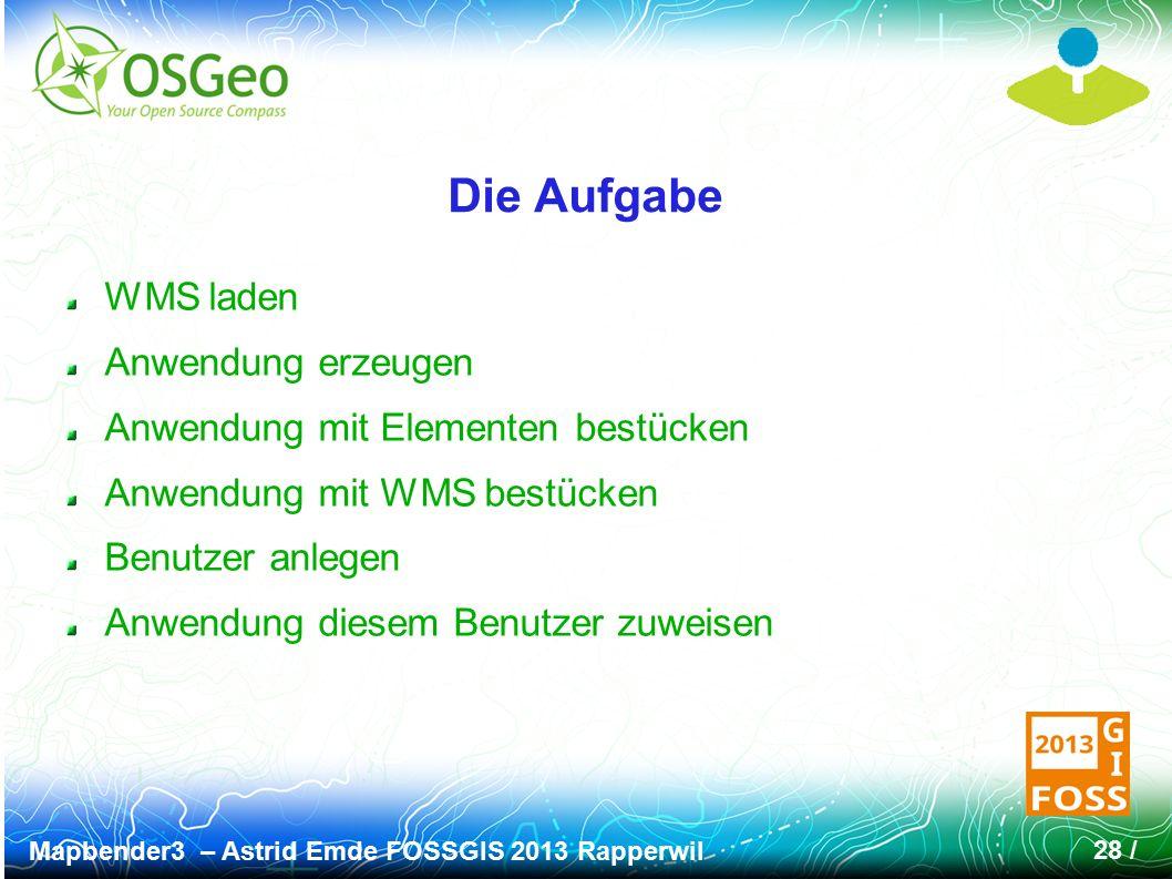 Mapbender3 – Astrid Emde FOSSGIS 2013 Rapperwil 28 / Die Aufgabe WMS laden Anwendung erzeugen Anwendung mit Elementen bestücken Anwendung mit WMS best