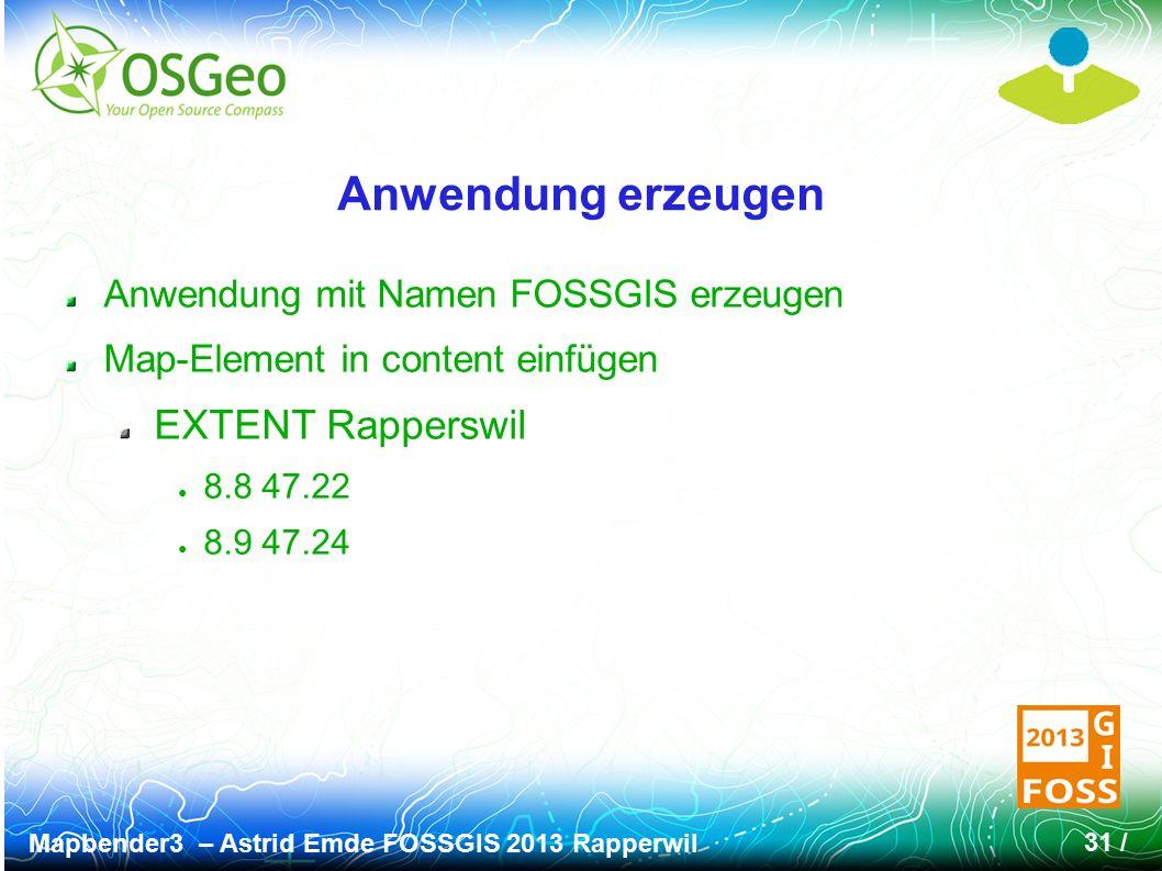 Mapbender3 – Astrid Emde FOSSGIS 2013 Rapperwil 31 / Anwendung erzeugen Anwendung mit Namen FOSSGIS erzeugen Map-Element in content einfügen EXTENT Rapperswil ● 8.8 47.22 ● 8.9 47.24