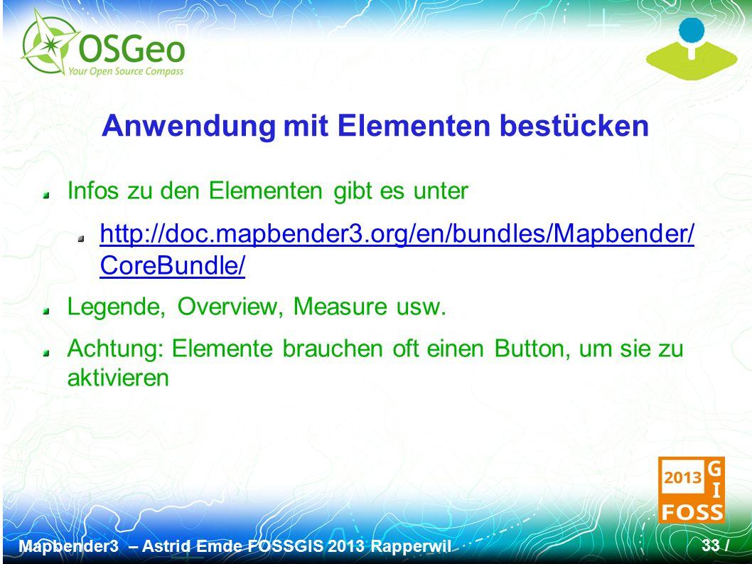Mapbender3 – Astrid Emde FOSSGIS 2013 Rapperwil 33 / Anwendung mit Elementen bestücken Infos zu den Elementen gibt es unter http://doc.mapbender3.org/en/bundles/Mapbender/ CoreBundle/ Legende, Overview, Measure usw.