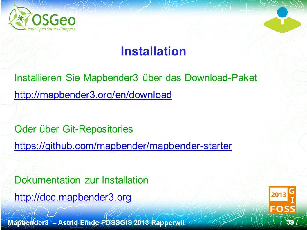 Mapbender3 – Astrid Emde FOSSGIS 2013 Rapperwil 39 / Installation Installieren Sie Mapbender3 über das Download-Paket http://mapbender3.org/en/download Oder über Git-Repositories https://github.com/mapbender/mapbender-starter Dokumentation zur Installation http://doc.mapbender3.org