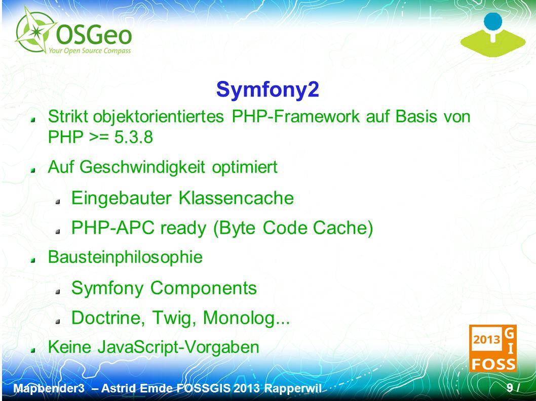 Mapbender3 – Astrid Emde FOSSGIS 2013 Rapperwil 9 / Symfony2 Strikt objektorientiertes PHP-Framework auf Basis von PHP >= 5.3.8 Auf Geschwindigkeit optimiert Eingebauter Klassencache PHP-APC ready (Byte Code Cache) Bausteinphilosophie Symfony Components Doctrine, Twig, Monolog...