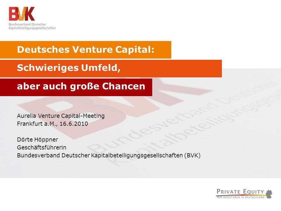 Deutsches Venture Capital: Schwieriges Umfeld, aber auch große Chancen Aurelia Venture Capital-Meeting Frankfurt a.M., 16.6.2010 Dörte Höppner Geschäftsführerin Bundesverband Deutscher Kapitalbeteiligungsgesellschaften (BVK)
