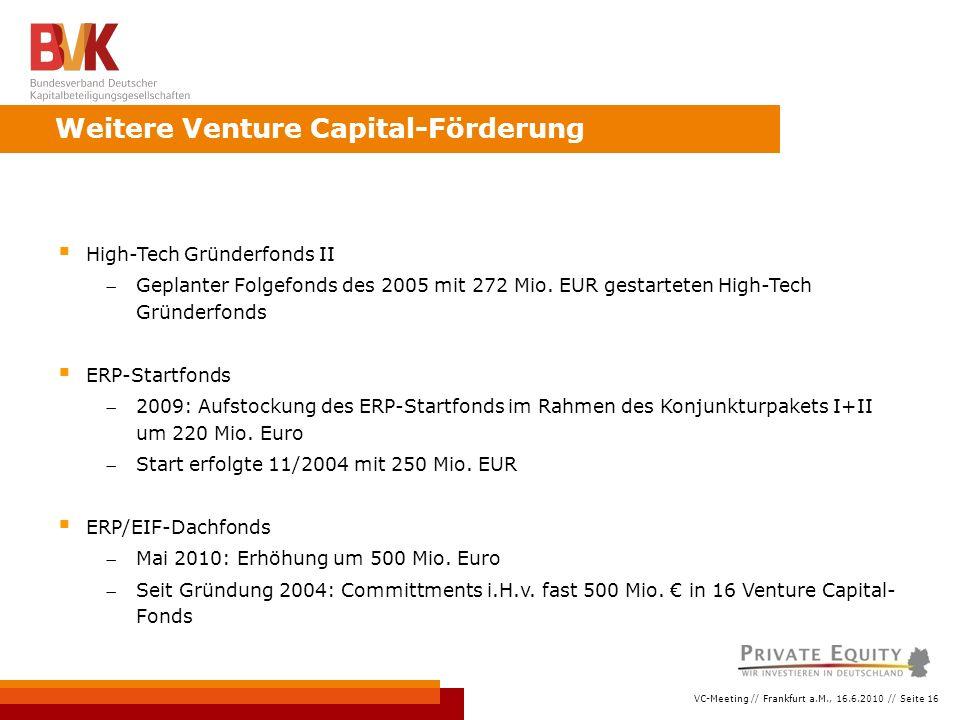 VC-Meeting // Frankfurt a.M., 16.6.2010 // Seite 16 Weitere Venture Capital-Förderung  High-Tech Gründerfonds II Geplanter Folgefonds des 2005 mit 272 Mio.