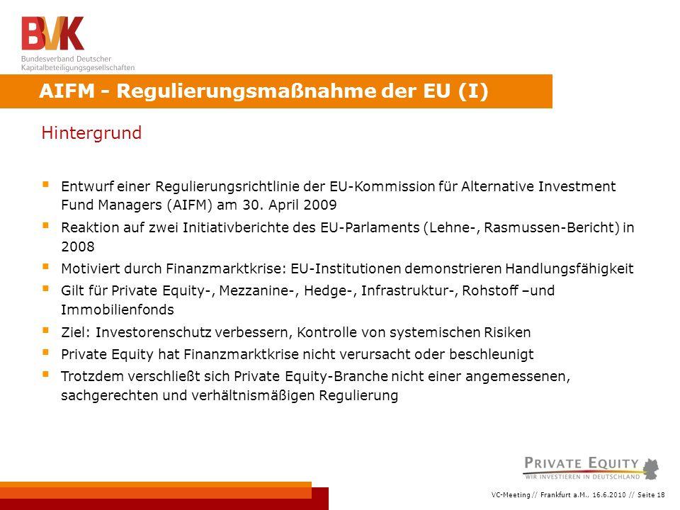 VC-Meeting // Frankfurt a.M., 16.6.2010 // Seite 18 Hintergrund  Entwurf einer Regulierungsrichtlinie der EU-Kommission für Alternative Investment Fund Managers (AIFM) am 30.