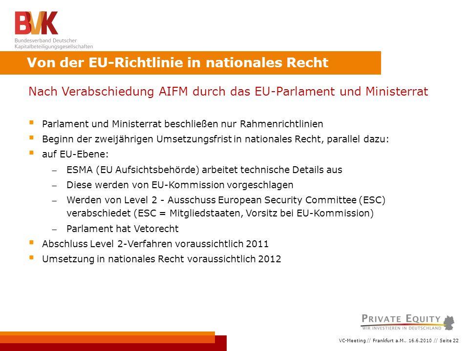 VC-Meeting // Frankfurt a.M., 16.6.2010 // Seite 22 Nach Verabschiedung AIFM durch das EU-Parlament und Ministerrat  Parlament und Ministerrat beschließen nur Rahmenrichtlinien  Beginn der zweijährigen Umsetzungsfrist in nationales Recht, parallel dazu:  auf EU-Ebene: ESMA (EU Aufsichtsbehörde) arbeitet technische Details aus Diese werden von EU-Kommission vorgeschlagen Werden von Level 2 - Ausschuss European Security Committee (ESC) verabschiedet (ESC = Mitgliedstaaten, Vorsitz bei EU-Kommission) Parlament hat Vetorecht  Abschluss Level 2-Verfahren voraussichtlich 2011  Umsetzung in nationales Recht voraussichtlich 2012 Von der EU-Richtlinie in nationales Recht