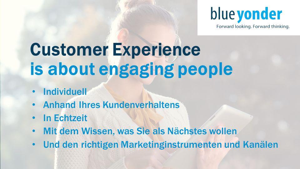 Customer Experience is about engaging people Individuell Anhand Ihres Kundenverhaltens In Echtzeit Mit dem Wissen, was Sie als Nächstes wollen Und den richtigen Marketinginstrumenten und Kanälen